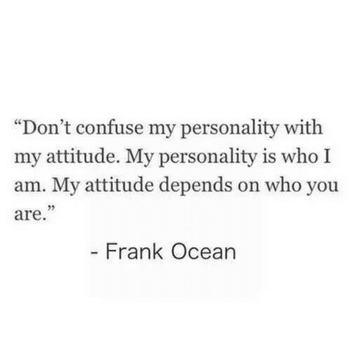 "who you are: ""Don't confuse my personality with  my attitude. My personality is who I  am. My attitude depends on who you  are.""  - Frank Ocean"