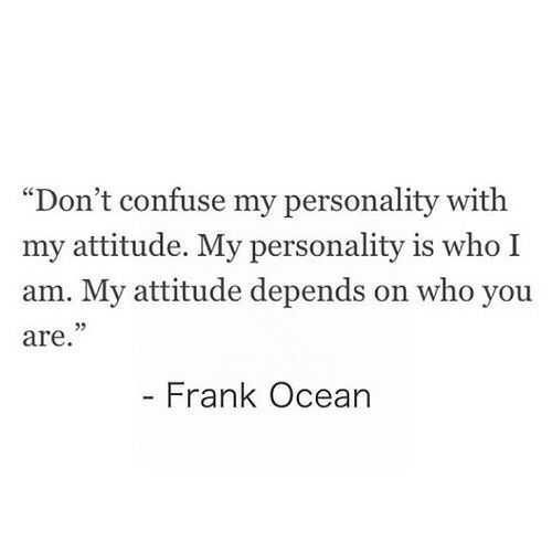 "who you are: ""Don't confuse my personality with  my attitude. My personality is who I  am. My attitude depends on who you  are  Frank Ocean"