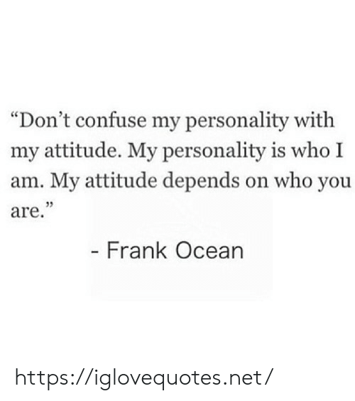 "who you are: ""Don't confuse my personality with  my attitude. My personality is who I  am. My attitude depends on who you  are.""  - Frank Ocean https://iglovequotes.net/"