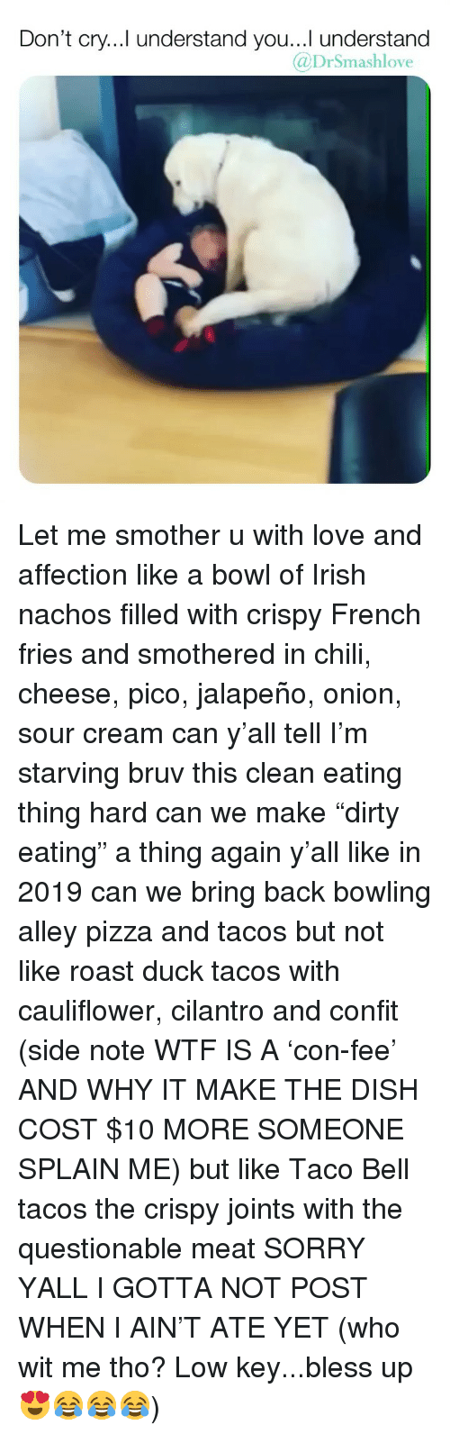 "Bless Up, Irish, and Love: Don't cry...Il understand you...I understand  @DrSmashlove Let me smother u with love and affection like a bowl of Irish nachos filled with crispy French fries and smothered in chili, cheese, pico, jalapeño, onion, sour cream can y'all tell I'm starving bruv this clean eating thing hard can we make ""dirty eating"" a thing again y'all like in 2019 can we bring back bowling alley pizza and tacos but not like roast duck tacos with cauliflower, cilantro and confit (side note WTF IS A 'con-fee' AND WHY IT MAKE THE DISH COST $10 MORE SOMEONE SPLAIN ME) but like Taco Bell tacos the crispy joints with the questionable meat SORRY YALL I GOTTA NOT POST WHEN I AIN'T ATE YET (who wit me tho? Low key...bless up 😍😂😂😂)"