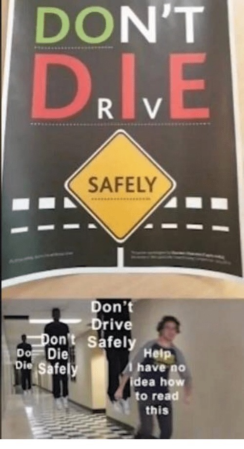 How To Read: DON'T  D.IV.E  SAFELY  Don't  Drive  Don't Safely Help  Do Die  Die Safely  Ahave no  idea how  to read  this