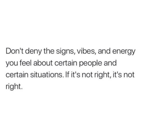 Energy, Signs, and You: Don't deny the signs, vibes, and energy  you feel about certain people and  certain situations. If it's not right, it's not  right.