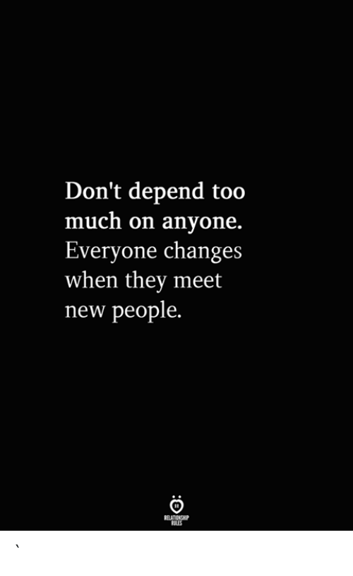 New People: Don't depend too  much on anyone.  Everyone changes  when they meet  new people.  RELATIONSHIP  ES `