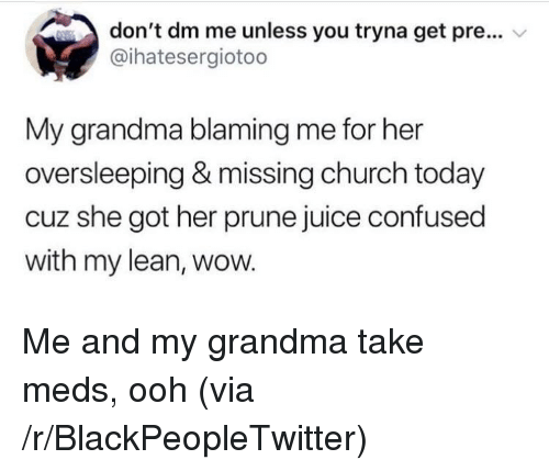 Blackpeopletwitter, Church, and Confused: don't dm me unless you tryna get pre...  @ihatesergiotoo  My grandma blaming me for her  oversleeping & missing church today  cuz she got her prune juice confused  with my lean, wow. <p>Me and my grandma take meds, ooh (via /r/BlackPeopleTwitter)</p>