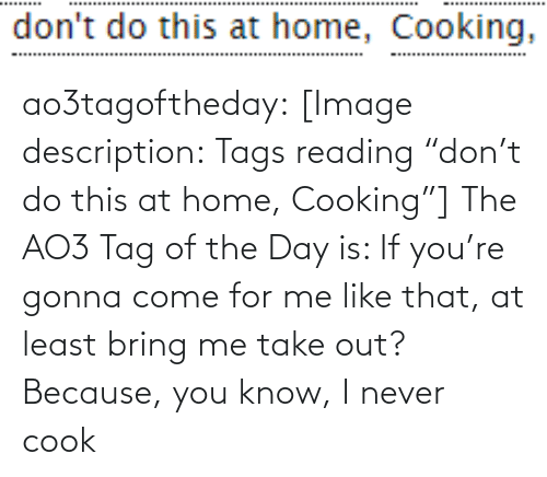 "tags: don't do this at home, Cooking, ao3tagoftheday:  [Image description: Tags reading ""don't do this at home, Cooking""]  The AO3 Tag of the Day is: If you're gonna come for me like that, at least bring me take out? Because, you know, I never cook"