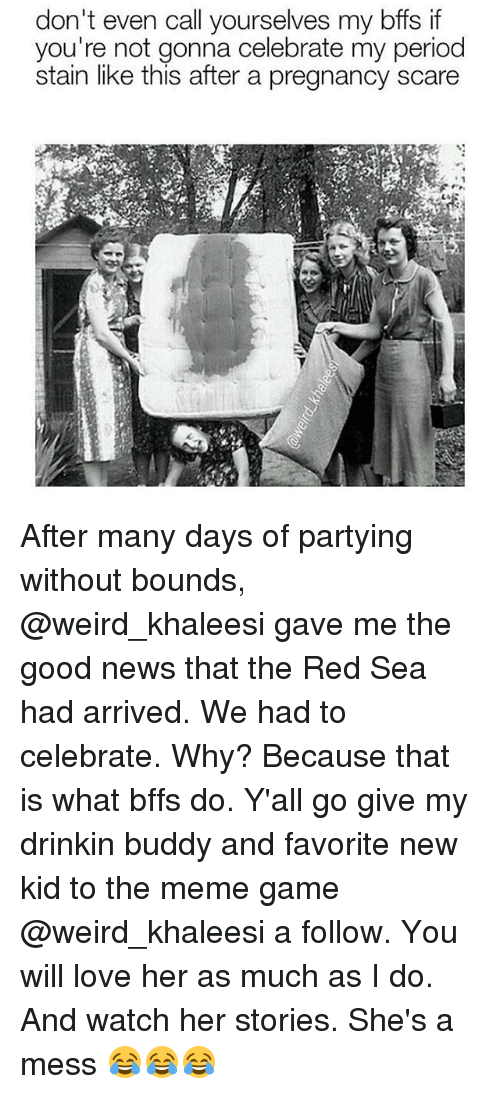 Staine: don't even call yourselves my bffs if  you're not gonna celebrate my period  stain like this after a pregnancy scare After many days of partying without bounds, @weird_khaleesi gave me the good news that the Red Sea had arrived. We had to celebrate. Why? Because that is what bffs do. Y'all go give my drinkin buddy and favorite new kid to the meme game @weird_khaleesi a follow. You will love her as much as I do. And watch her stories. She's a mess 😂😂😂