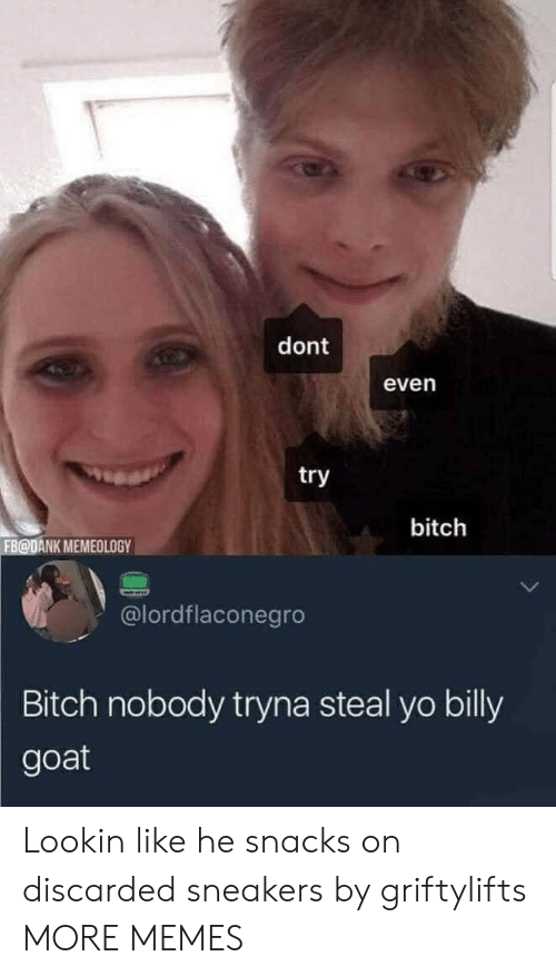 Sneakers: dont  even  try  bitch  FB@DANK MEMEOLOGY  @lordflaconegro  Bitch nobody tryna steal yo billy  goat Lookin like he snacks on discarded sneakers by griftylifts MORE MEMES