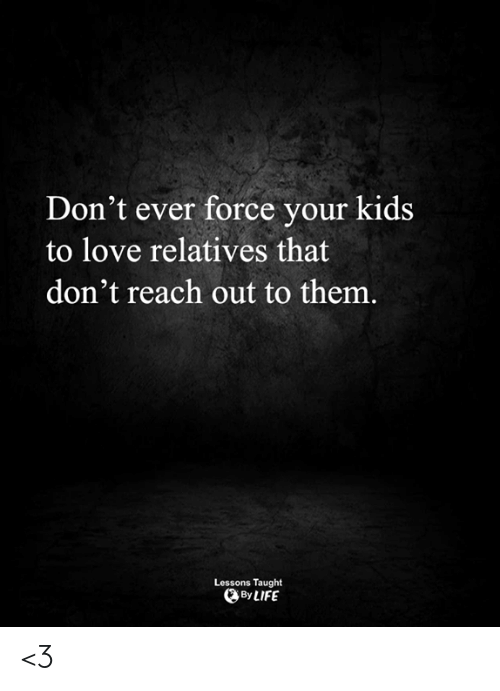 Life, Love, and Memes: Don't ever force your kids  to love relatives that  don't reach out to them.  Lessons Taught  By LIFE <3
