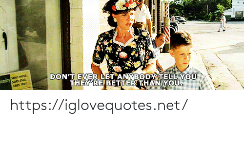 Net, They, and You: DON'T EVER LET. ANYBODY TELL YOU  THEY RE BETTER THAN YOU.  SeCNAT  andry https://iglovequotes.net/