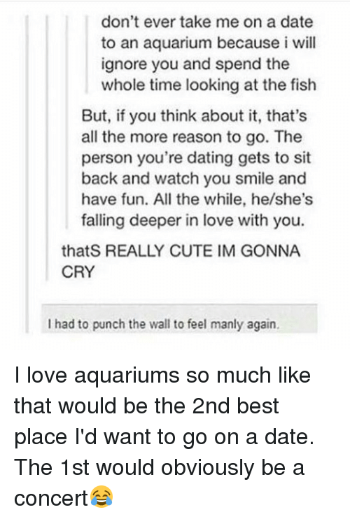 Willed Ignorance: don't ever take me on a date  to an aquarium because i will  ignore you and spend the  whole time looking at the fish  But, if you think about it, that's  all the more reason to go. The  person you're dating gets to sit  back and watch you smile and  have fun. All the while, he/she's  falling deeper in love with you.  that S REALLY CUTE IM GONNA  CRY  I had to punch the wall to feel manly again. I love aquariums so much like that would be the 2nd best place I'd want to go on a date. The 1st would obviously be a concert😂
