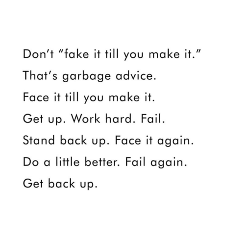 """Advice, Fail, and Fake: Don't """"fake it till you make it.""""  That's garbage advice.  Face it till you make it  Get up. Work hard. Fail.  Stand back up. Face it again.  Do a little better. Fail again  Get back up"""