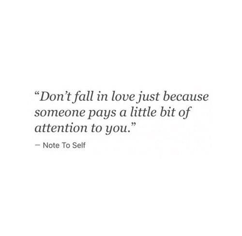 """Fall, Love, and You: """"Don't fall in love just because  someone pays a little bit of  attention to you.""""  Note To Self"""