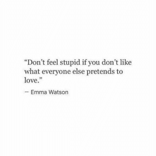 """Like What: """"Don't feel stupid if you don't like  what everyone else pretends to  love.""""  -Emma Watson"""