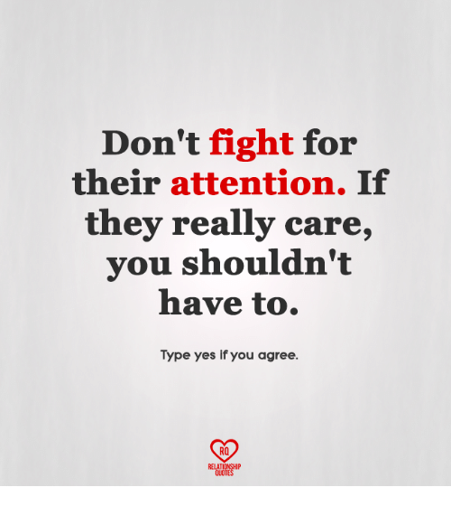fightings: Don't fight for  their attention. If  they really care,  you shouldn't  have to.  Type yes if you agree.  RO  RELATIONSHIP  QUOTES