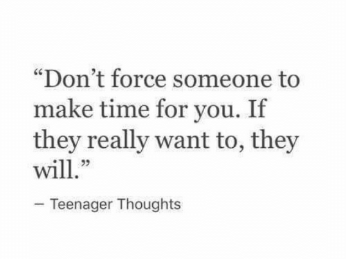 "Teenager: ""Don't force someone to  make time for you. If  they really want to, they  23  Teenager Thoughts"