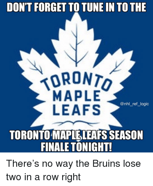 leafs: DON'T FORGET TO TUNE IN TO THE  ORONT  MAPLE  LEAFS  @nhl_ref_logic  TORONTO MAPLELEAFS SEASON  FINALE TONIGHT! There's no way the Bruins lose two in a row right