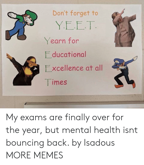 Dank, Memes, and Target: Don't forget to  Yearn for  ducational  Excellence at all  imes My exams are finally over for the year, but mental health isnt bouncing back. by Isadous MORE MEMES