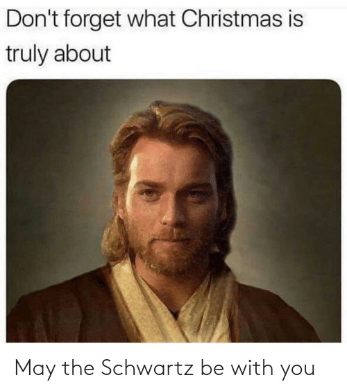Schwartz: Don't forget what Christmas is  truly about May the Schwartz be with you