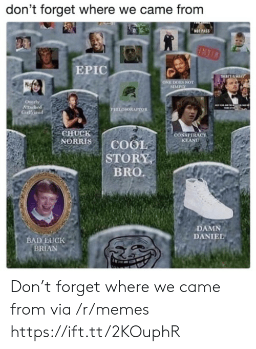 Chuck Norris: don't forget where we came from  NOT PAS  EPIC  ES NOT  SIMPIX  tta  PHILOSORAPTOR  Gidlfriend  CHUCK  NORRIS | COOL  STORY  BRO.  CONSPIRACY  KEAND  DAMN  DANIEL  BAD LUCK  BRIAN Don't forget where we came from via /r/memes https://ift.tt/2KOuphR