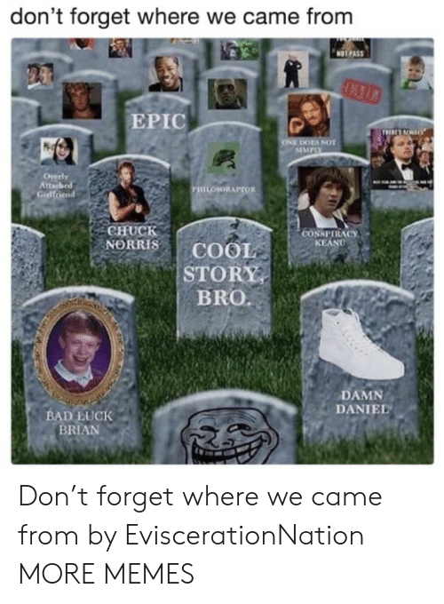 Bad, Chuck Norris, and Dank: don't forget where we came from  NOT PAS  EPIC  ES NOT  SIMPIX  tta  PHILOSORAPTOR  Gidlfriend  CHUCK  NORRIS | COOL  STORY  BRO.  CONSPIRACY  KEAND  DAMN  DANIEL  BAD LUCK  BRIAN Don't forget where we came from by EviscerationNation MORE MEMES
