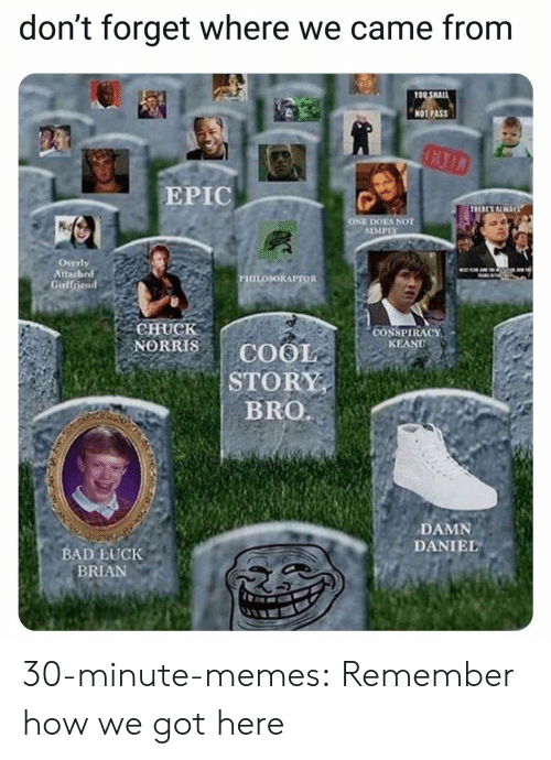 "overly: don't forget where we came from  OO SHAL  NOT PASS  EPIC  ONE DOES NOT  SIMPIY  Overly  Attached  PHILOSORAPTOR  CHUCK  NORRISCOOIE  CONSPIRACY"" .  KEANU  STORY  DAMN  DANIEL  BAD LUCK  BRIAN 30-minute-memes:  Remember how we got here"