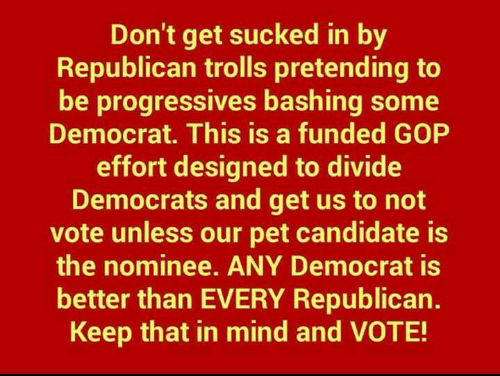 Memes, Mind, and 🤖: Don't get sucked in by  Republican trolls pretending to  be progressives bashing some  Democrat. This is a funded GOP  effort designed to divide  Democrats and get us to not  vote unless our pet candidate is  the nominee. ANY Democrat is  better than EVERY Republican.  Keep that in mind and VOTE!