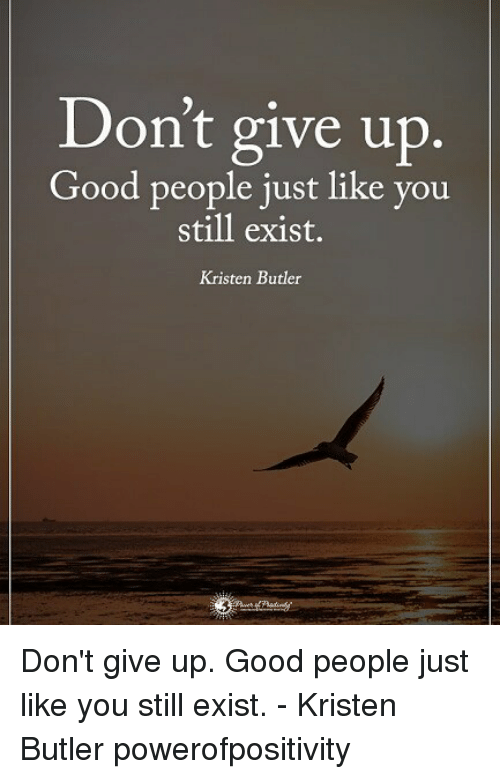 Butlers: Don't give up.  Good people just like you  still exist.  Kristen Butler Don't give up. Good people just like you still exist. - Kristen Butler powerofpositivity