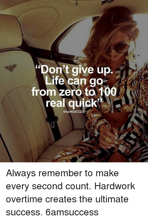 """zeroes: """"Don't give up.  Life can go  from zero to 100  real quick,  LC  8  @6AMSUCCESS Always remember to make every second count. Hardwork overtime creates the ultimate success. 6amsuccess"""