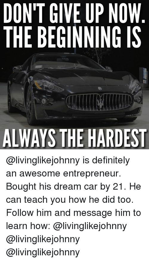 Awesomness: DON'T GIVE UP NOW  THE BEGINNING IS  ALWAYS THE HARDEST @livinglikejohnny is definitely an awesome entrepreneur. Bought his dream car by 21. He can teach you how he did too. Follow him and message him to learn how: @livinglikejohnny @livinglikejohnny @livinglikejohnny
