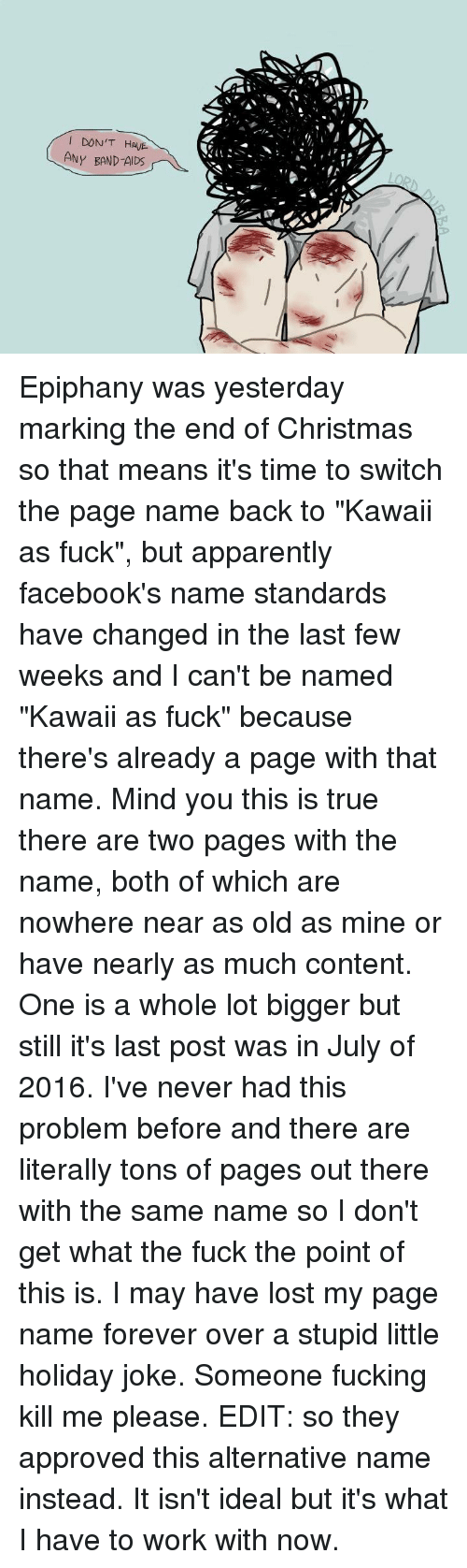 """Apparently, Dank, and Epiphany: DON'T HAUE  ANY BAND-AIDS Epiphany was yesterday marking the end of Christmas so that means it's time to switch the page name back to """"Kawaii as fuck"""", but apparently facebook's name standards have changed in the last few weeks and I can't be named """"Kawaii as fuck"""" because there's already a page with that name. Mind you this is true there are two pages with the name, both of which are nowhere near as old as mine or have nearly as much content. One is a whole lot bigger but still it's last post was in July of 2016. I've never had this problem before and there are literally tons of pages out there with the same name so I don't get what the fuck the point of this is. I may have lost my page name forever over a stupid little holiday joke. Someone fucking kill me please.  EDIT: so they approved this alternative name instead. It isn't ideal but it's what I have to work with now."""