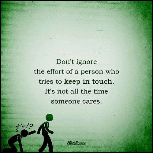 Keep In Touch: Don't ignore  the effort of a person who  tries to keep in touch.  It's not all the time  someone cares  /2  Wnteligence
