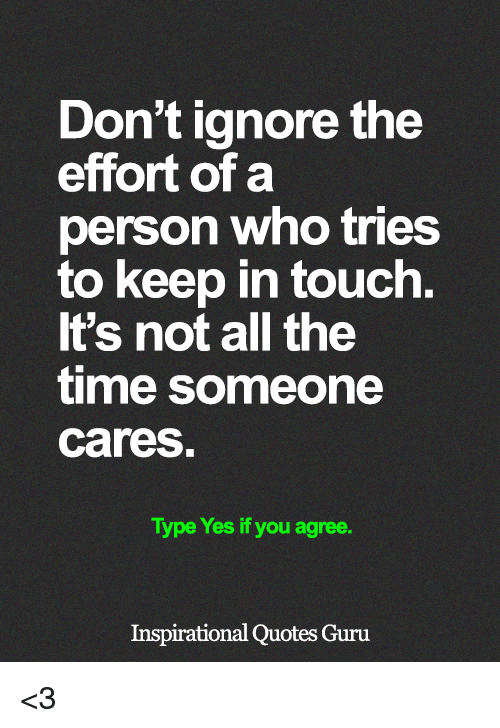Keep In Touch: Don't ignore the  effort of a  person who tries  to keep in touch.  It's not all the  time someone  cares  Type Yes if you agree.  Inspirational Quotes Guru <3