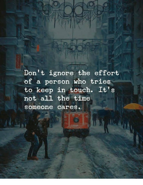 Keep In Touch: Don't ignore the effort  of a person who tries  to keep in touch. It's  not all the time  someone cares.