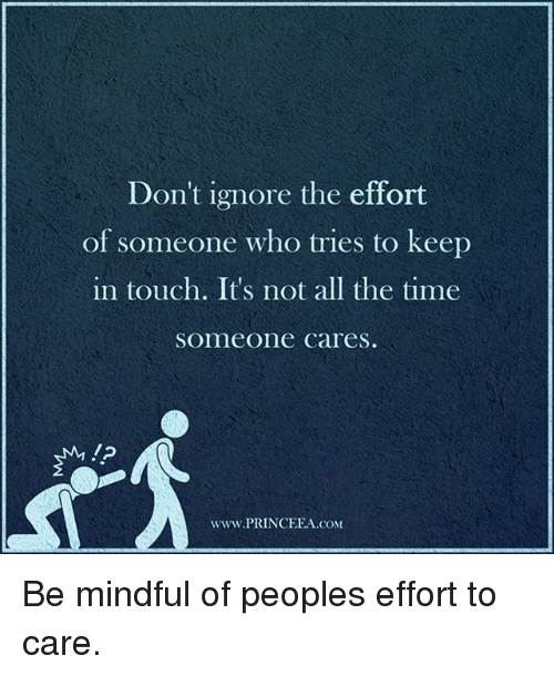 Keep In Touch: Don't ignore the effort  of someone who tries to keep  in touch. It's not all the time  someone cares.  www.PRINCEEA.coM Be mindful of peoples effort to care.