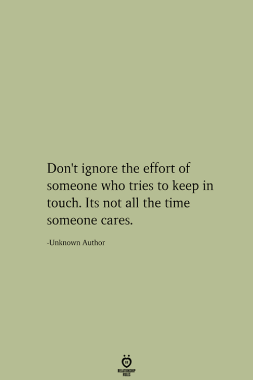 In Touch: Don't ignore the effort of  someone who tries to keep in  touch. Its not all the time  someone cares.  -Unknown Author  RELATIONSHIP  ES