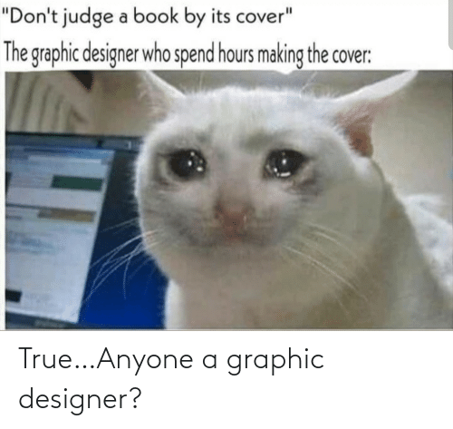 "Designer: ""Don't judge a book by its cover""  The graphic designer who spend hours making the cover: True…Anyone a graphic designer?"