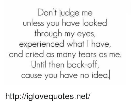 Http, Back, and Idea: Don't judge me  unless you have looked  through my eyes  experienced what I have,  and cried as many tears as me.  Until then back-off,  cause you have  no idea http://iglovequotes.net/