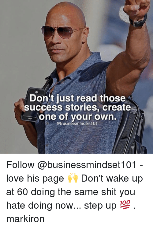 step ups: Don't just read those  success stories, create  one of your own  @Businessmindset101 Follow @businessmindset101 - love his page 🙌 Don't wake up at 60 doing the same shit you hate doing now... step up 💯 . markiron