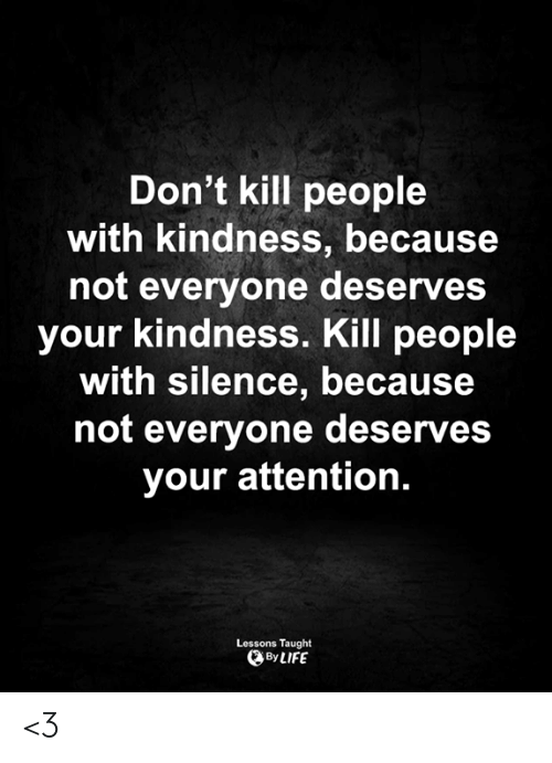 Life, Memes, and Kindness: Don't kill people  with kindness, because  not everyone deserves  your kindness. Kill people  with silence, because  not everyone deserves  your attention.  Lessons Taught  By LIFE <3