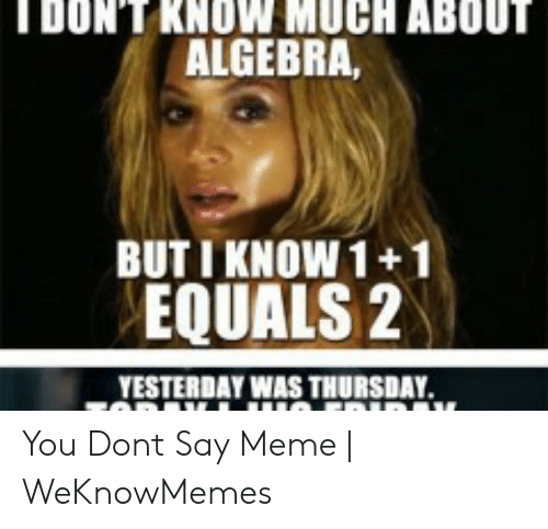 How Do You Say Meme: DONT KNOW MUCH ABOUT  ALGEBRA,  BUT I KNOW 1+1  EQUALS 2  YESTERDAY WAS THURSDAY You Dont Say Meme | WeKnowMemes
