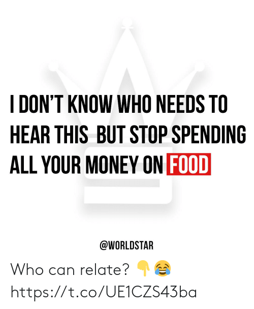 Can Relate: DON'T KNOW WHO NEEDS TO  HEAR THIS BUT STOP SPENDING  ALL YOUR MONEY ON FOOD  @WORLDSTAR Who can relate? 👇😂 https://t.co/UE1CZS43ba