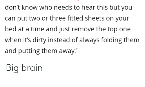 """Dirty, Brain, and Time: don't know who needs to hear this but you  can put two or three fitted sheets on your  bed at a time and just remove the top one  when it's dirty instead of always folding them  and putting them away."""" Big brain"""