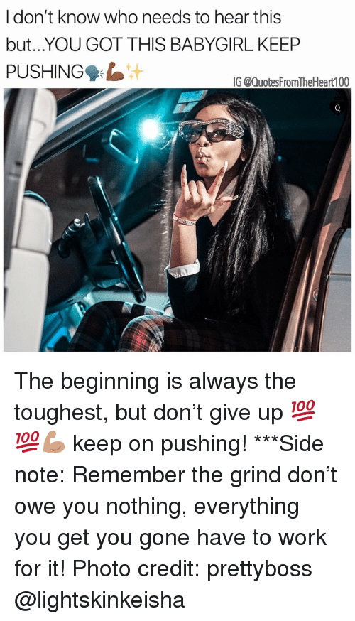 Memes, Work, and 🤖: don't know who needs to hear this  but...YOU GOT THIS BABYGIRL KEEP  PUSHING  G @QuotesFromTheHeart100 The beginning is always the toughest, but don't give up 💯💯💪🏽 keep on pushing! ***Side note: Remember the grind don't owe you nothing, everything you get you gone have to work for it! Photo credit: prettyboss @lightskinkeisha