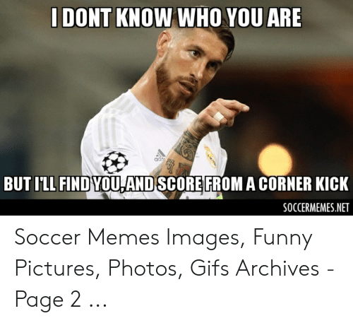 funny soccer: DONT KNOW WHO YOU ARE  BUT ILL FIND YOULAND SCORE FROM A CORNER KICK  SOCCERMEMES.NET Soccer Memes Images, Funny Pictures, Photos, Gifs Archives - Page 2 ...