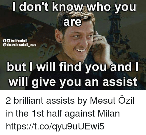 ozil: don't know;who you  are  OOTrollfootball  TheTrollFootball Instoa  but I will find you and  will give you an assist 2 brilliant assists by Mesut Özil in the 1st half against Milan https://t.co/qyu9uUEwi5