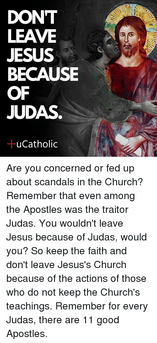 Judas: DONT  LEAVE  JESUS  BECAUSE  OF  JUDAS  ucatholic Are you concerned or fed up about scandals in the Church? Remember that even among the Apostles was the traitor Judas. You wouldn't leave Jesus because of Judas, would you? So keep the faith and don't leave Jesus's Church because of the actions of those who do not keep the Church's teachings. Remember for every Judas, there are 11 good Apostles.