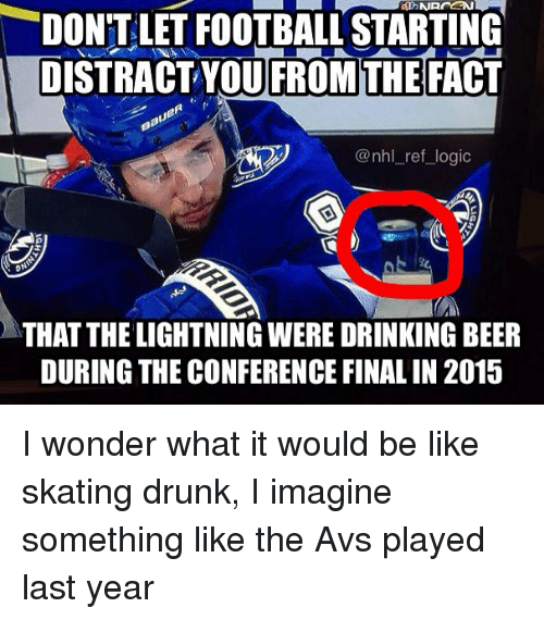 Distracte: DON'T LET FOOTBALL STARTING  DISTRACT YOU FROM THE FACT  @nhl_ref_logic  THAT THE LIGHTNING WERE DRINKING BEER  DURING THE CONFERENCE FINAL IN 2015 I wonder what it would be like skating drunk, I imagine something like the Avs played last year