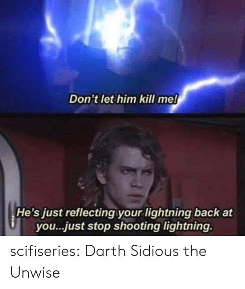 Lightning: Don't let him kill me!  He's just reflecting your lightning back at  you...just stop shooting lightning. scifiseries:  Darth Sidious the Unwise