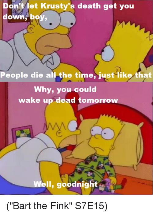 "krustie: Don't let Krusty's death get you  down, boy,  People die all the time, just like that  Why, you could  wake up dead tomorro  ell, goodnight (""Bart the Fink"" S7E15)"