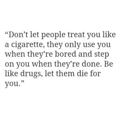 """Be Like, Bored, and Drugs: """"Don't let people treat you like  a cigarette, they only use you  when they're bored and step  on you when they're done. Be  like drugs, let them die for  you."""""""